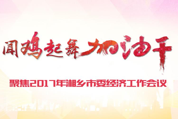 闻鸡起舞加油干——聚焦2017年湘乡市委经济工作会议